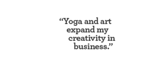 Yoga and art expand my creativity in business.